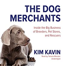 The Dog Merchants: Inside the Big Business of Breeders, Pet Stores, and Rescuers Audiobook by Kim Kavin Narrated by Tamara Marston
