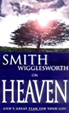 Smith Wigglesworth on Heaven: God&#39;s Great Plan for Your Life