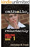 Catholic, Reluctantly (John Paul 2 High Book 1)