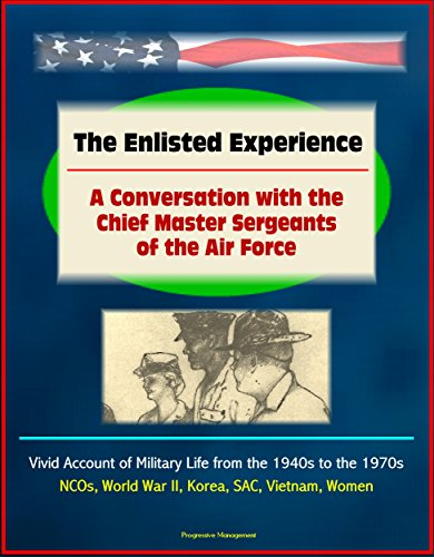 The Enlisted Experience: A Conversation with the Chief Master Sergeants of the Air Force - Vivid Account of Military Life from the 1940s to the 1970s, NCOs, World War II, Korea, SAC, Vietnam, Women PDF