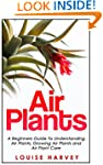 Air Plants: A Beginners Guide To Unde...