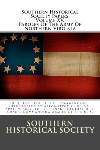 Southern Historical Society Papers. Paroles Of The Army Of Northern Virginia: R. E. Lee, Gen., C.S.A., Commanding, Surre