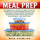 Meal Prep: The Beginner's Guide to Meal Prep for Weight Loss and Building Muscle, Live a Healthy Lifestyle While Saving Time and Money with These Quick and Easy Recipes, Tips and Tricks Hörbuch von Mick Kremling Gesprochen von: Michael Szymanski