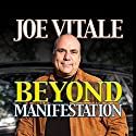 Beyond Manifestation Audiobook by Joe Vitale Narrated by Joe Vitale
