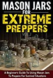 Mason Jars for Extreme Preppers Vol.2 - A Beginners Guide to Using Mason Jars to Prepare for Emergency Situations (Easy Guide To Use Mason Jars, Mason ... Emergency Situation, Mason Jars Extreme)