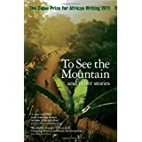 To See the Mountain and other stories (Caine Prize for African Writing 2011)by Various authors Caine...