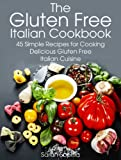The Gluten Free Italian Cookbook: 45 Simple Recipes for Cooking Delicious Gluten Free Italian Cuisine