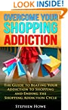 Overcoming your Shopping Addiction: The Guide to Beating your Addiction to Shopping and Ending the Shopping Addiction Cycle