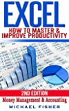 Excel: How To Master & Improve Productivity, Organization, Money Management & Accounting (Excel 2013, Excel vba, Excel 2010, Bookkeeping, Spreadsheets, Finance, Office 2013)