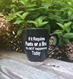 If it Requires Pants or a Bra It's Not Happening Today Coffee Mug Cup