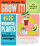Dont Throw It, Grow It!: 68 windowsill plants from kitchen scraps