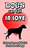 Dogs Can Fall In Love: 51 Random and Weird Facts About Dogs (Pointless Facts from the Internet Series Book 2)