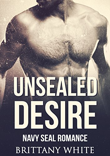 Romance : Navy Seal Romance: Unsealed Desire (Bad boy Military Navy Seal Romance) (New Adult Alpha Male Billionaire Military Romance) - Brittany White