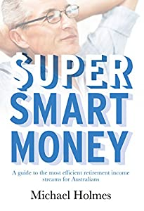 Super Smart Money: A guide to the most efficient retirement income streams for Australians from publish-me!
