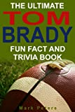 The Ultimate Tom Brady Fun Fact And Trivia Book