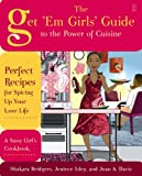 The Get 'Em Girls' Guide to the Power of Cuisine: Perfect Recipes for Spicing Up Your Love Life