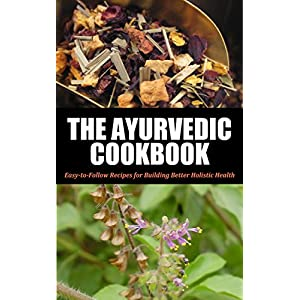 Ayurvedic: Cookbook For Beginners: Easy-to-Follow Recipes for Building Better Holistic Health (Ayurvedic cookbook, Ayurvedic home remedies, Ayurveda,