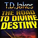 The Road to Divine Destiny  by T.D. Jakes Narrated by T.D. Jakes