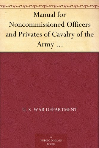 Manual For Noncommissioned Officers And Privates Of Cavalry Of The Army Of The United States 1917 To Be Also Used By Engineer Companies (Mounted) For Cavalry Instruction And Training