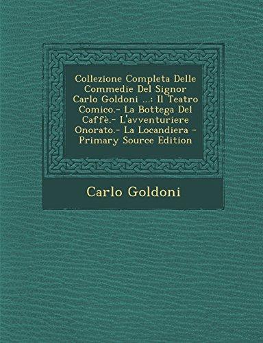 Collezione Completa Delle Commedie Del Signor Carlo Goldoni ...: Il Teatro Comico.- La Bottega Del Caffè.- L'avventuriere Onorato.- La Locandiera