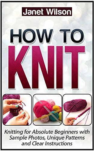 How To Knit: Knitting for Absolute Beginners with Sample Photos, Unique Patterns and Clear Instructions (how to...