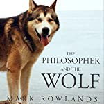 The Philosopher and the Wolf: Lessons from the Wild on Love, Death and Happines | Mark Rowlands
