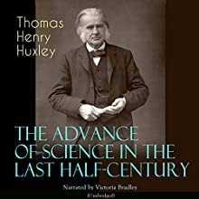 The Advance of Science in the Last Half-Century Audiobook by Thomas Henry Huxley Narrated by Victoria Bradley
