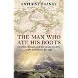 The Man Who Ate His Boots: Sir John Franklin and the Tragic History of the Northwest Passageby Anthony Brandt