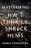 Maria Konnikova Mastermind: How to Think Like Sherlock Holmes