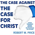 The Case Against the Case for Christ: A New Testament Scholar Refutes the Reverend Lee Strobel | Robert M. Price