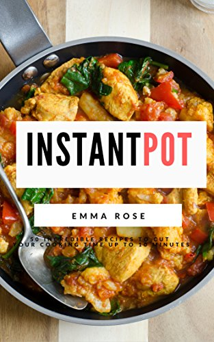 Instant Pot: 50 Incredible Recipes To Cut Your Cooking Time Up To 10 Minutes by Emma Rose
