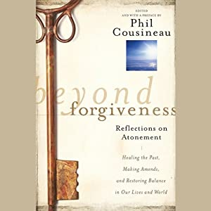 Beyond Forgiveness: Reflections on Atonement | [Phil Cousineau]