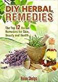 DIY Herbal Remedies: The Top 12 Herbal Remedies for Skin, Beauty and Health