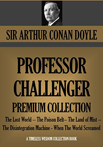 PROFESSOR CHALLENGER Premium Collection: The Lost World - The Poison Belt- The Land of Mist - The Disintegration Machine - When The World Screamed (Timeless Wisdom Collection Book 1602)