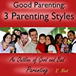 Good Parenting: The 3 Parenting Styles: An Outline of Good and Bad Parenting   V. Noot