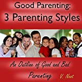Good Parenting: The 3 Parenting Styles: An Outline of Good and Bad Parenting