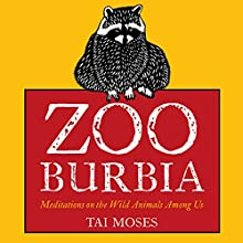 Zooburbia: Meditations on the Wild Animals Among Us (       UNABRIDGED) by Tai Moses Narrated by tami joy