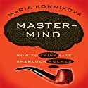 Mastermind: How to Think Like Sherlock Holmes (       UNABRIDGED) by Maria Konnikova Narrated by Karen Saltus