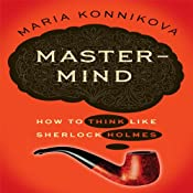 Mastermind: How to Think Like Sherlock Holmes | [Maria Konnikova]