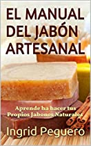 El Manual Del Jabón Artesanal: Aprende Ha Hacer Tus Propios Jabones Naturales Desde Tu Casa, Elabora Jabon Saponificado En Frio (spanish Edition)