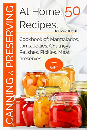 Canning and preserving at home:50 recipes: Cookbook of: marmalades,jams,jellies,chutneys,relishes, pickles,meat preserves by David Hill