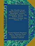 The Worlds Great Masterpieces: History, Biography, Science, Philosophy, Poetry, the Drama, Travel, Adventure, Fiction, Etc, Volume 15