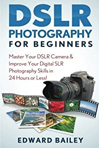 Photography DSLR: Master Your DSLR Camera & Improve Your Digital SLR Photography Skills in 24 Hours or Less! (Photography - Digital Photography - Photography DSLR - Photography for Beginners)