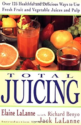 Total Juicing: Over 125 Healthful and Delicious Ways to Use Fresh Fruit and Vegetable Juices and Pulp from Plume