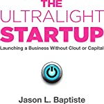 The Ultralight Startup: Launching a Business Without Clout or Capital | Jason Baptiste