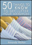 50 Things to Know To Decluttering Your Wardrobe: What to Keep, What to Donate, and What to Sell