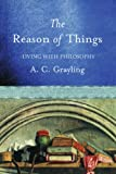 The Reason of Things: Living with Philosophy (0297829351) by Grayling, A. C.