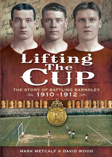 Lifting the Cup: The Story of Battling Barnsley, by Mark Metcalf, David Wood