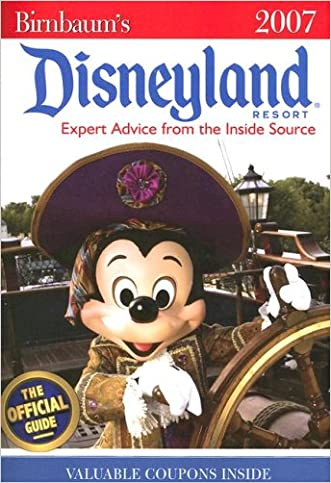 Birnbaum's Disneyland Resort 2007: Expert Advice from the Inside Source: The Official Guide, Disney Editions: Insider Tips on How to See and Do It All written by Disney Book Group