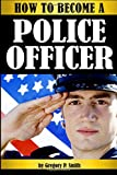 How to Become a Police Officer: The Essential Guide to Becoming a Police Officer - ( How to Become a Cop )